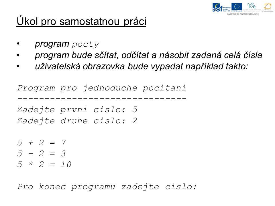 Úkol pro samostatnou práci program pocty program bude sčítat, odčítat a násobit zadaná celá čísla uživatelská obrazovka bude vypadat například takto: Program pro jednoduche pocitani ------------------------------- Zadejte prvni cislo: 5 Zadejte druhe cislo: 2 5 + 2 = 7 5 – 2 = 3 5 * 2 = 10 Pro konec programu zadejte cislo: