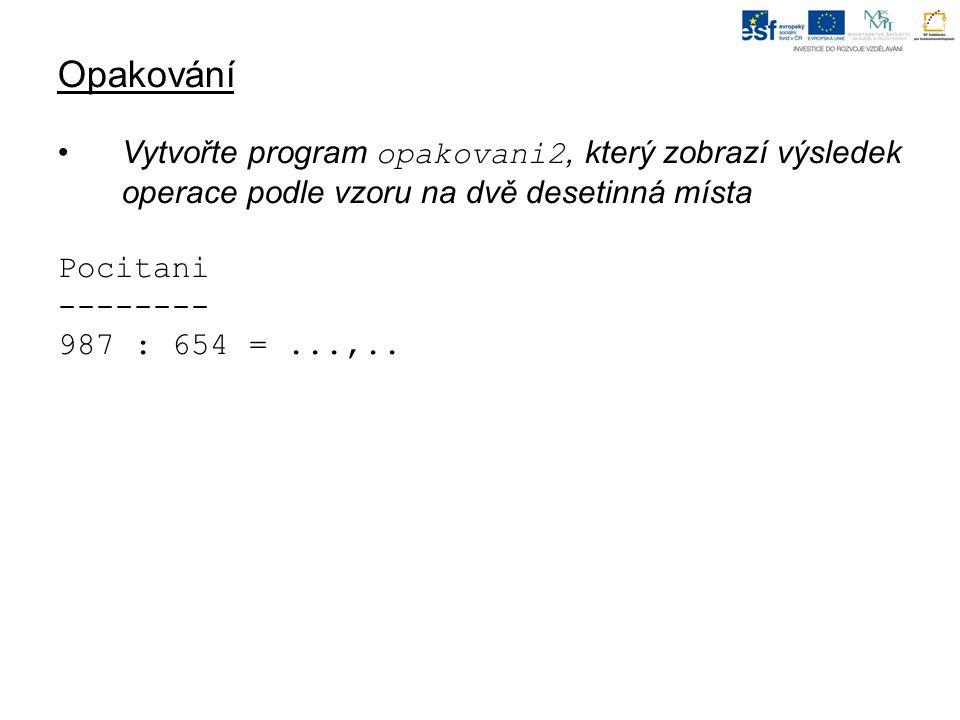 Opakování Vytvořte program opakovani2, který zobrazí výsledek operace podle vzoru na dvě desetinná místa Pocitani -------- 987 : 654 =...,..