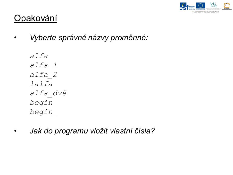Opakování Vyberte správné názvy proměnné: alfa alfa 1 alfa_2 1alfa alfa_dvě begin begin_ Jak do programu vložit vlastní čísla?