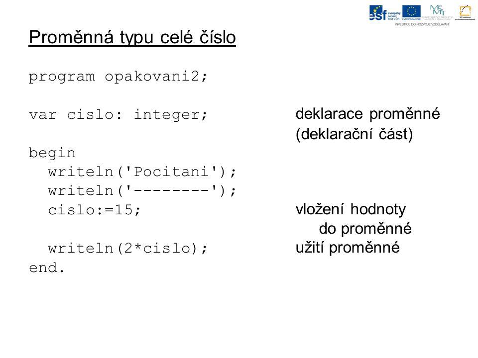 Proměnná typu celé číslo program opakovani2; var cislo: integer; deklarace proměnné (deklarační část) begin writeln( Pocitani ); writeln( -------- ); cislo:=15; vložení hodnoty do proměnné writeln(2*cislo); užití proměnné end.