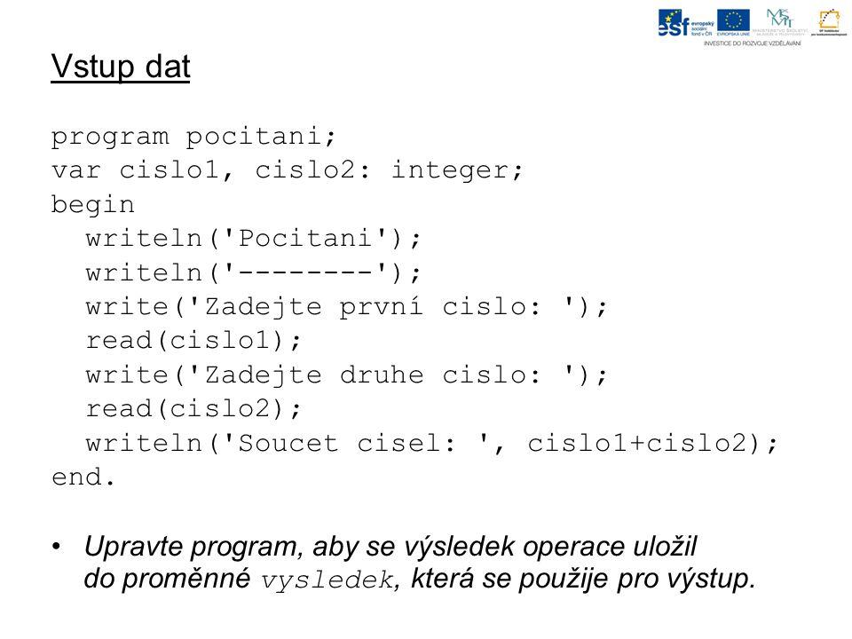Vstup dat program pocitani; var cislo1, cislo2: integer; begin writeln( Pocitani ); writeln( -------- ); write( Zadejte první cislo: ); read(cislo1); write( Zadejte druhe cislo: ); read(cislo2); writeln( Soucet cisel: , cislo1+cislo2); end.
