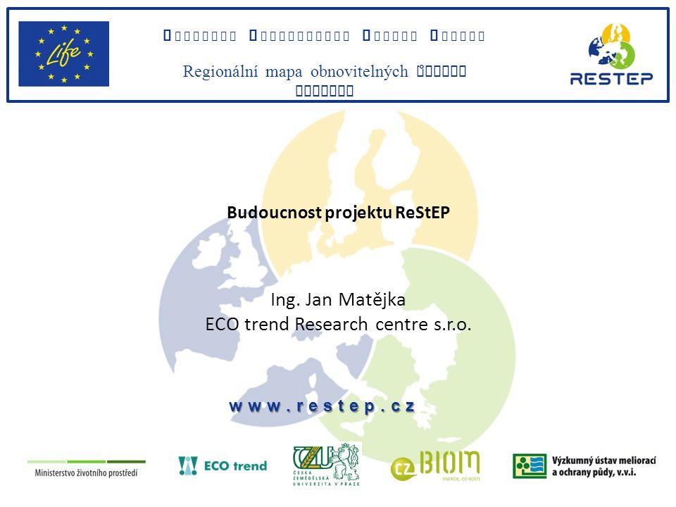 Budoucnost projektu ReStEP Ing. Jan Matějka ECO trend Research centre s.r.o.