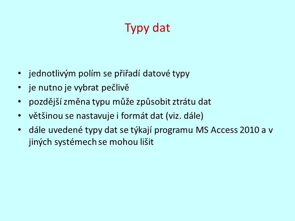 Typy dat jednotlivým polím se přiřadí datové typy je nutno je vybrat pečlivě pozdější změna typu může způsobit ztrátu dat většinou se nastavuje i formát dat (viz.