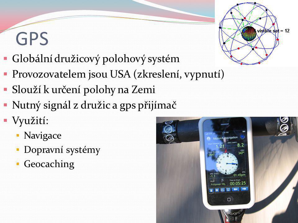 GPS  Globální družicový polohový systém  Provozovatelem jsou USA (zkreslení, vypnutí)  Slouží k určení polohy na Zemi  Nutný signál z družic a gps