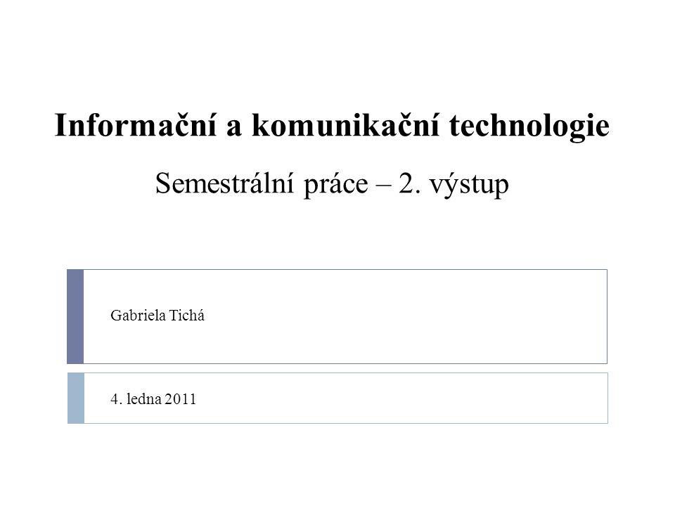 Informační a komunikační technologie Semestrální práce – 2. výstup Gabriela Tichá 4. ledna 2011