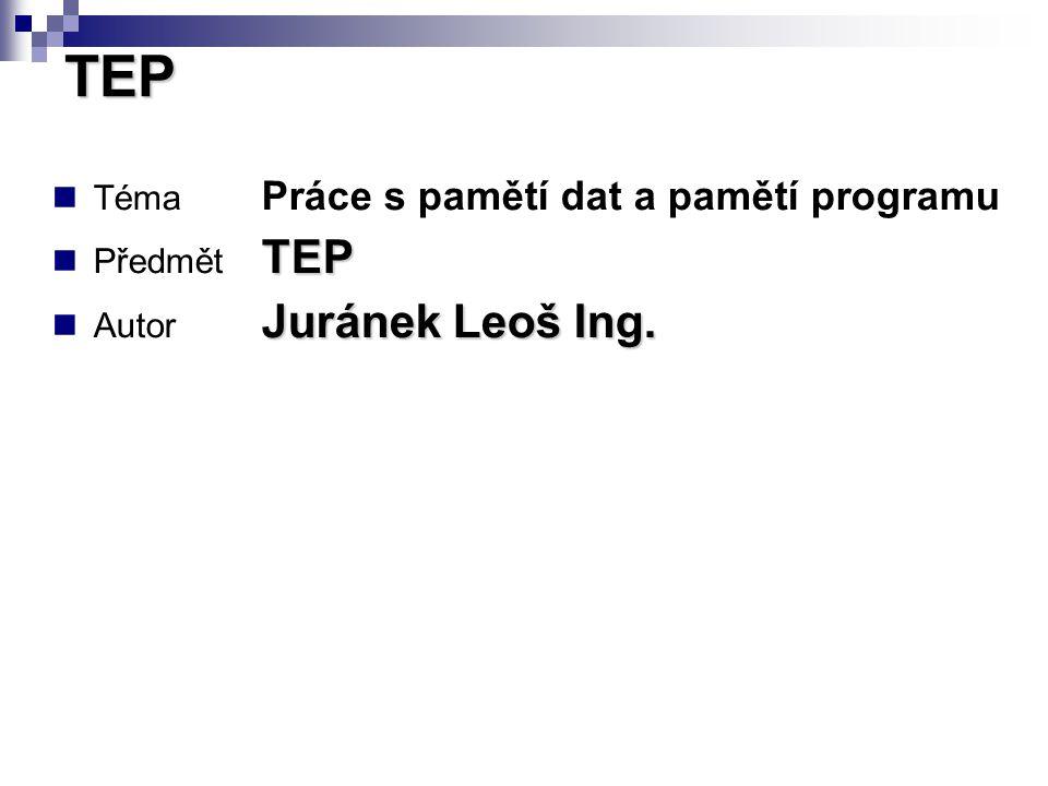 Téma Práce s pamětí dat a pamětí programu TEP Předmět TEP Juránek Leoš Ing.
