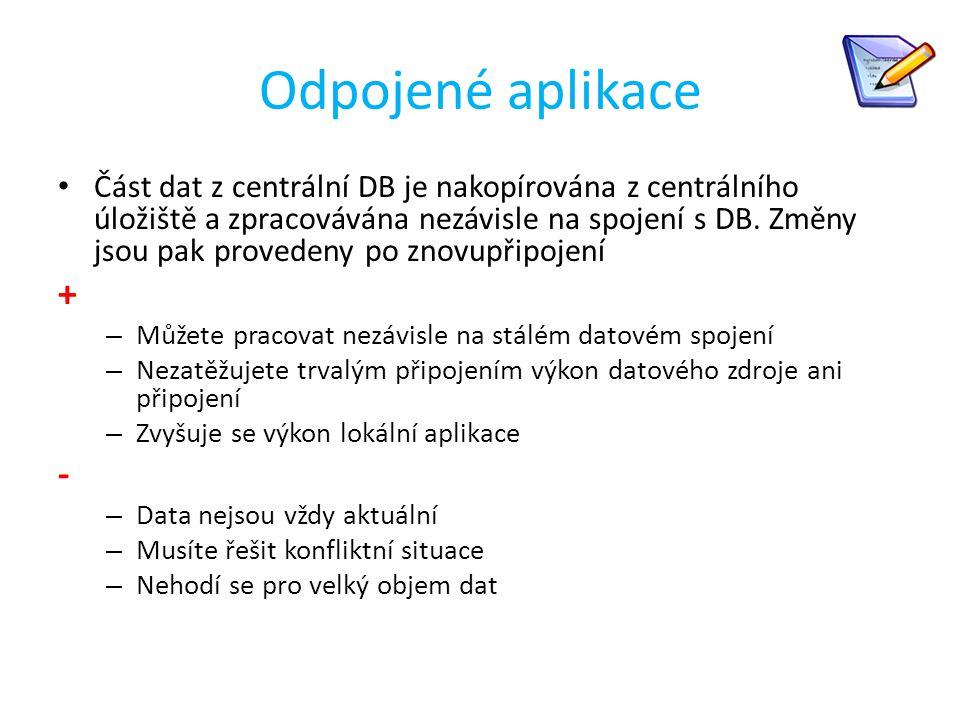 Odpojené aplikace Část dat z centrální DB je nakopírována z centrálního úložiště a zpracovávána nezávisle na spojení s DB. Změny jsou pak provedeny po