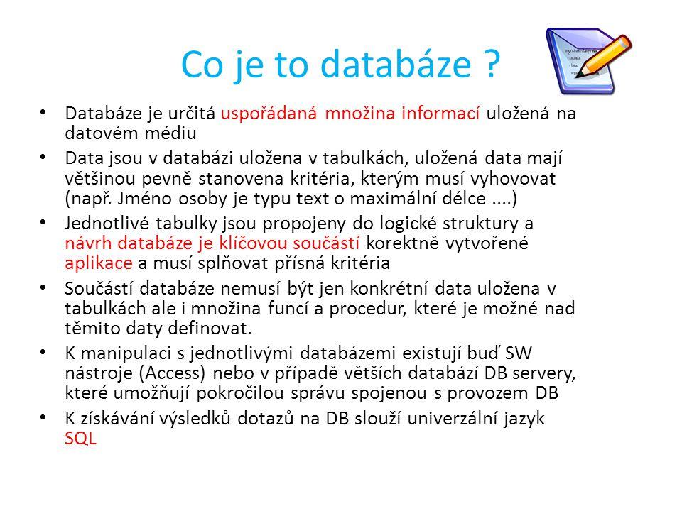 Co je to databáze ? Databáze je určitá uspořádaná množina informací uložená na datovém médiu Data jsou v databázi uložena v tabulkách, uložená data ma