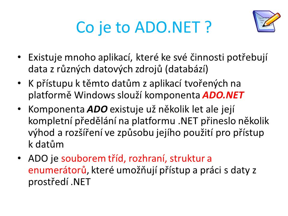 Co je to ADO.NET ? Existuje mnoho aplikací, které ke své činnosti potřebují data z různých datových zdrojů (databází) K přístupu k těmto datům z aplik