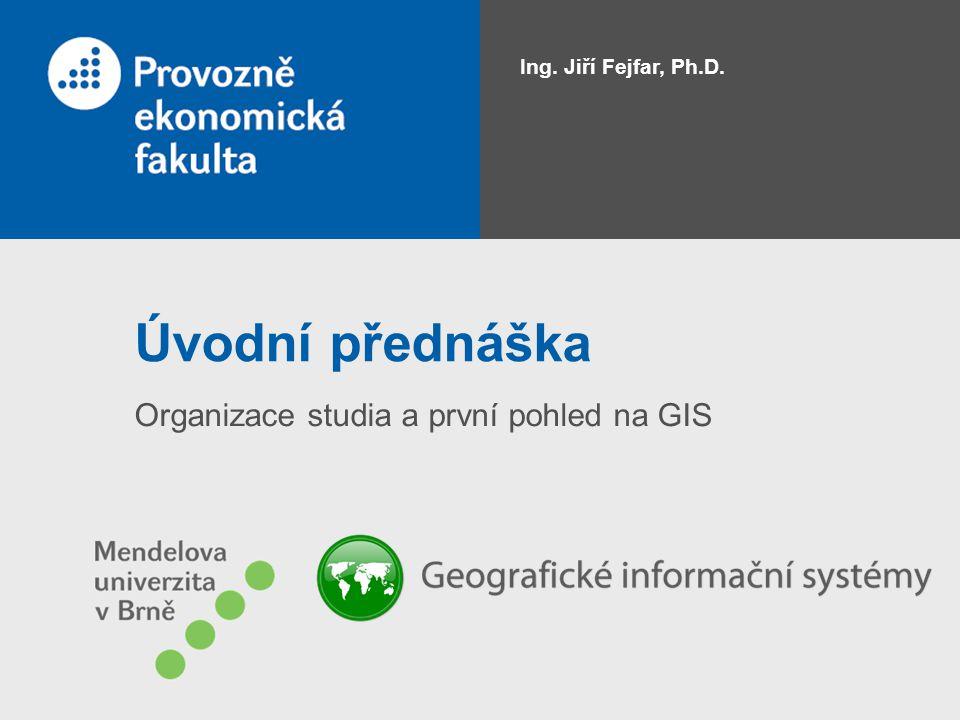 Úvodní přednáška Organizace studia a první pohled na GIS Ing. Jiří Fejfar, Ph.D.