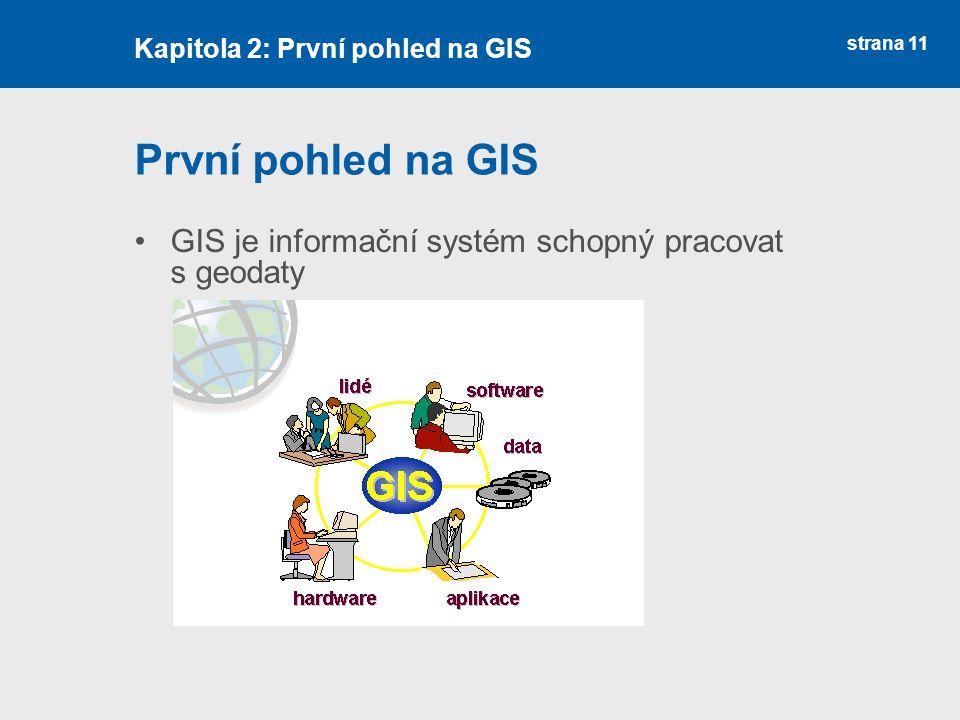 strana 11 První pohled na GIS GIS je informační systém schopný pracovat s geodaty Kapitola 2: První pohled na GIS