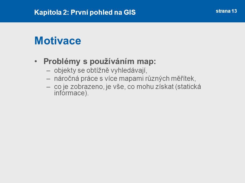 strana 13 Motivace Problémy s používáním map: –objekty se obtížně vyhledávají, –náročná práce s více mapami různých měřítek, –co je zobrazeno, je vše,