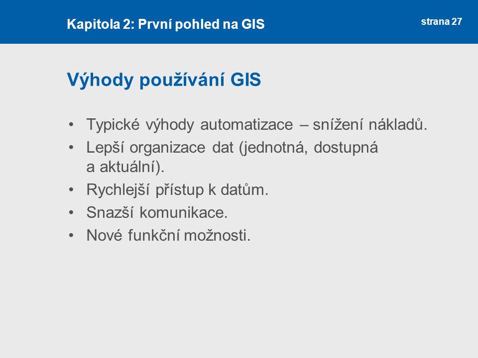 strana 27 Výhody používání GIS Typické výhody automatizace – snížení nákladů. Lepší organizace dat (jednotná, dostupná a aktuální). Rychlejší přístup