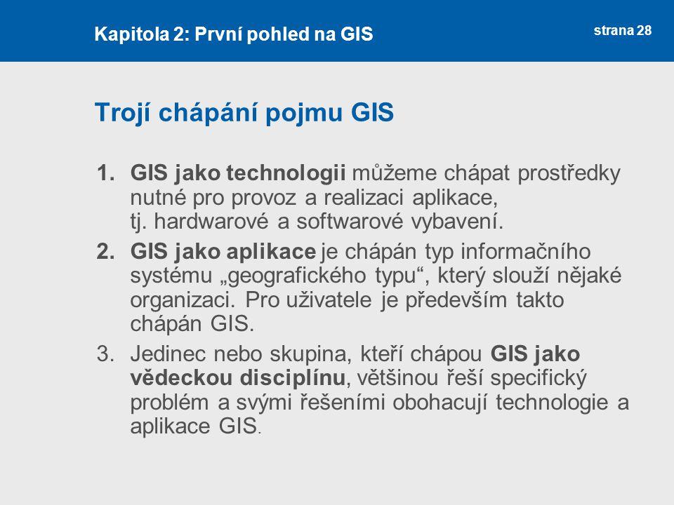 strana 28 Trojí chápání pojmu GIS 1.GIS jako technologii můžeme chápat prostředky nutné pro provoz a realizaci aplikace, tj. hardwarové a softwarové v