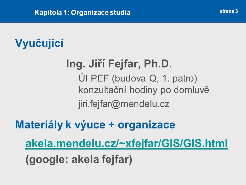 strana 3 Vyučující Ing. Jiří Fejfar, Ph.D. ÚI PEF (budova Q, 1. patro) konzultační hodiny po domluvě jiri.fejfar@mendelu.cz Kapitola 1: Organizace stu