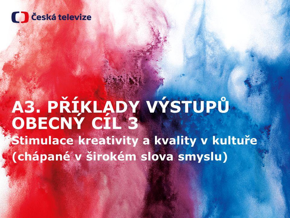 A3. PŘÍKLADY VÝSTUPŮ OBECNÝ CÍL 3 Stimulace kreativity a kvality v kultuře (chápané v širokém slova smyslu)