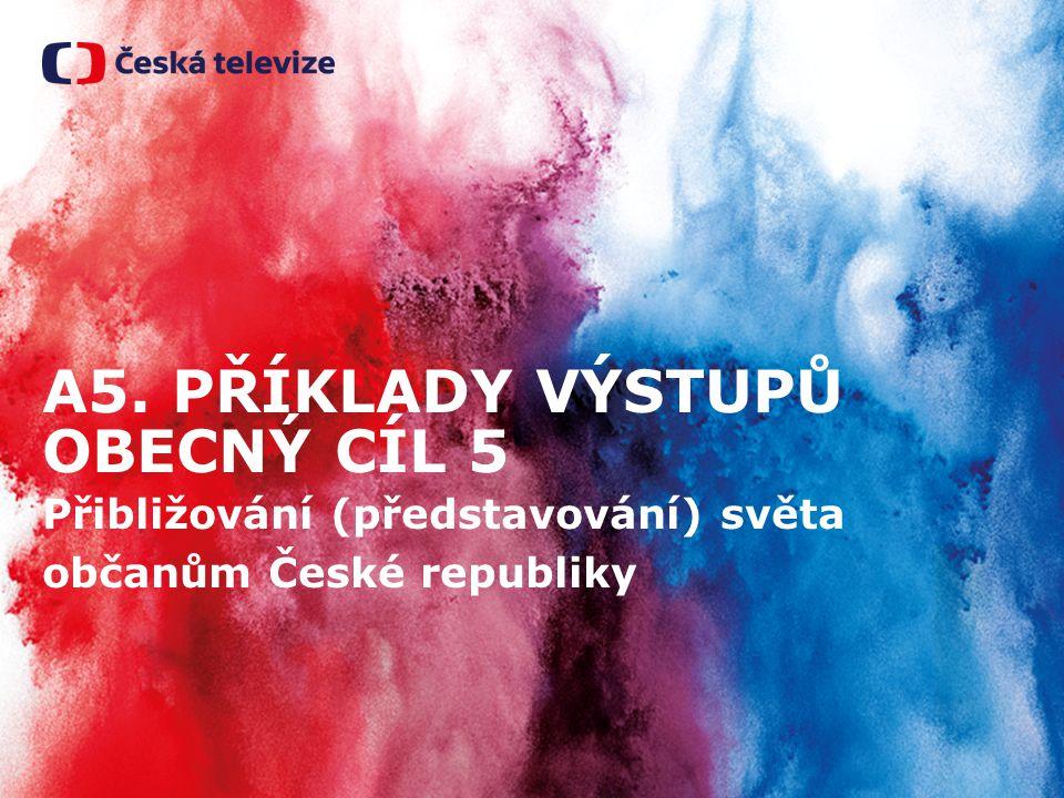 A5. PŘÍKLADY VÝSTUPŮ OBECNÝ CÍL 5 Přibližování (představování) světa občanům České republiky