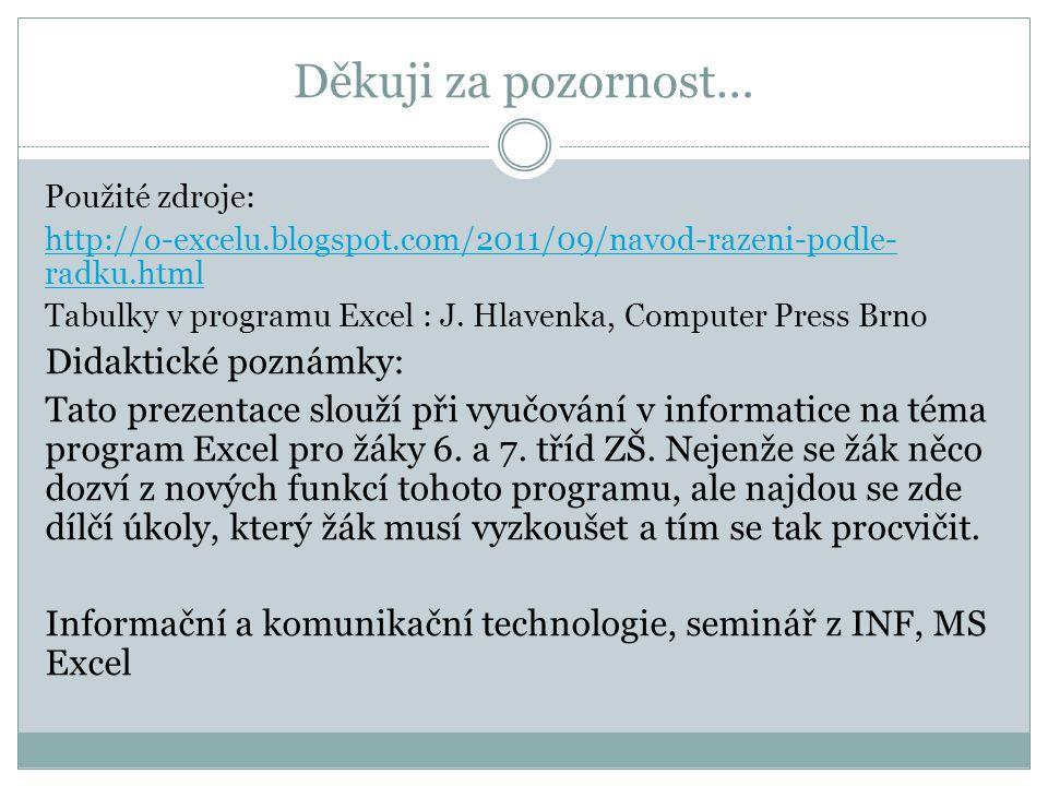 Děkuji za pozornost… Použité zdroje: http://o-excelu.blogspot.com/2011/09/navod-razeni-podle- radku.html Tabulky v programu Excel : J. Hlavenka, Compu