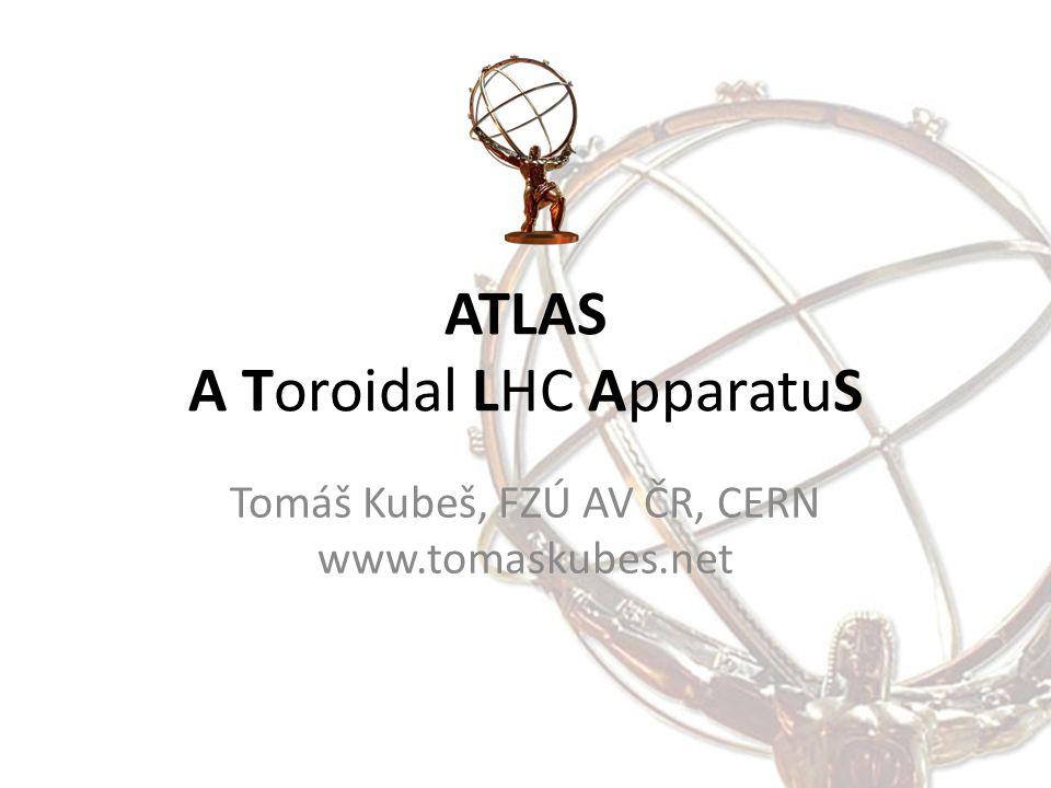 ATLAS A Toroidal LHC ApparatuS Tomáš Kubeš, FZÚ AV ČR, CERN www.tomaskubes.net