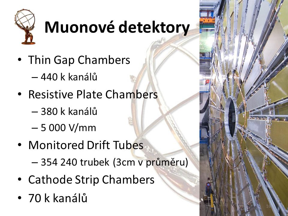 Muonové detektory Thin Gap Chambers – 440 k kanálů Resistive Plate Chambers – 380 k kanálů – 5 000 V/mm Monitored Drift Tubes – 354 240 trubek (3cm v průměru) Cathode Strip Chambers 70 k kanálů 16