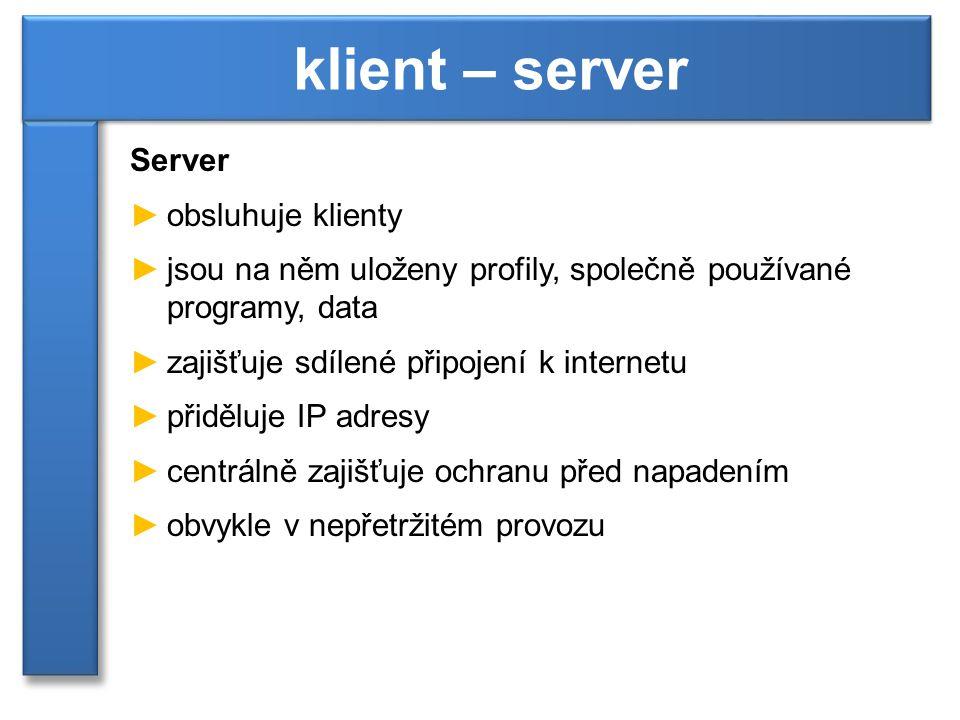 Server ►obsluhuje klienty ►jsou na něm uloženy profily, společně používané programy, data ►zajišťuje sdílené připojení k internetu ►přiděluje IP adres