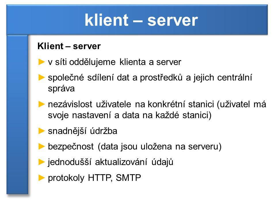 Klient – server ►v síti oddělujeme klienta a server ►společné sdílení dat a prostředků a jejich centrální správa ►nezávislost uživatele na konkrétní s