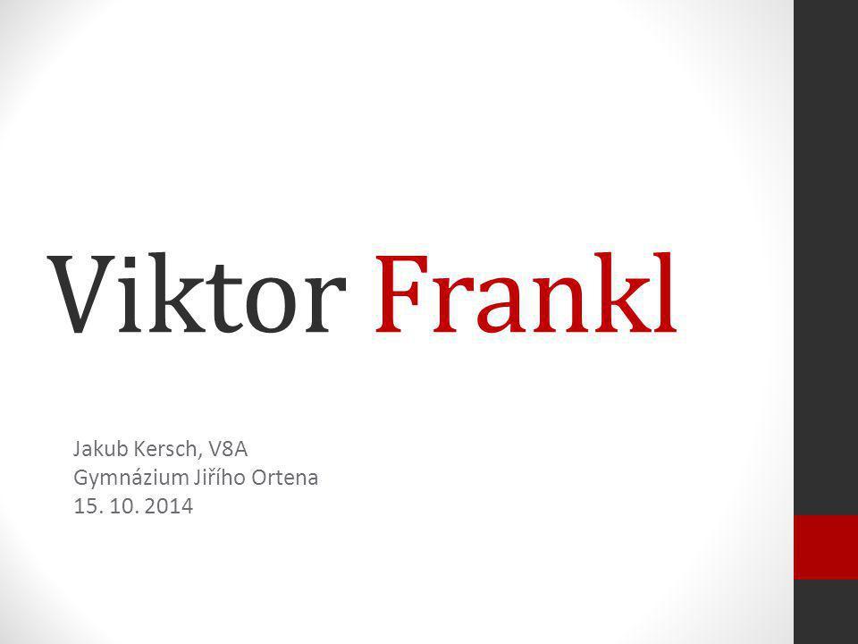 Viktor Frankl Jakub Kersch, V8A Gymnázium Jiřího Ortena 15. 10. 2014