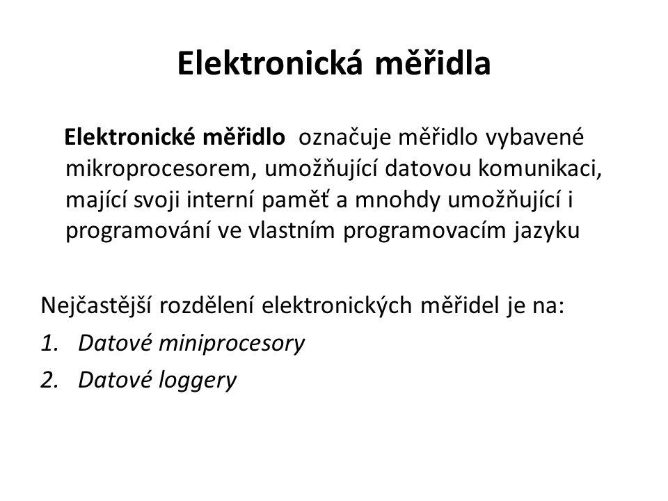 Elektronická měřidla Elektronické měřidlo označuje měřidlo vybavené mikroprocesorem, umožňující datovou komunikaci, mající svoji interní paměť a mnohdy umožňující i programování ve vlastním programovacím jazyku Nejčastější rozdělení elektronických měřidel je na: 1.Datové miniprocesory 2.Datové loggery