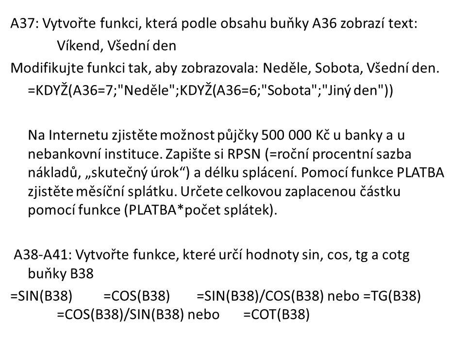 A37: Vytvořte funkci, která podle obsahu buňky A36 zobrazí text: Víkend, Všední den Modifikujte funkci tak, aby zobrazovala: Neděle, Sobota, Všední de
