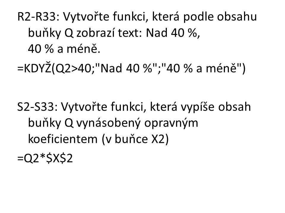 R2-R33: Vytvořte funkci, která podle obsahu buňky Q zobrazí text: Nad 40 %, 40 % a méně. =KDYŽ(Q2>40;