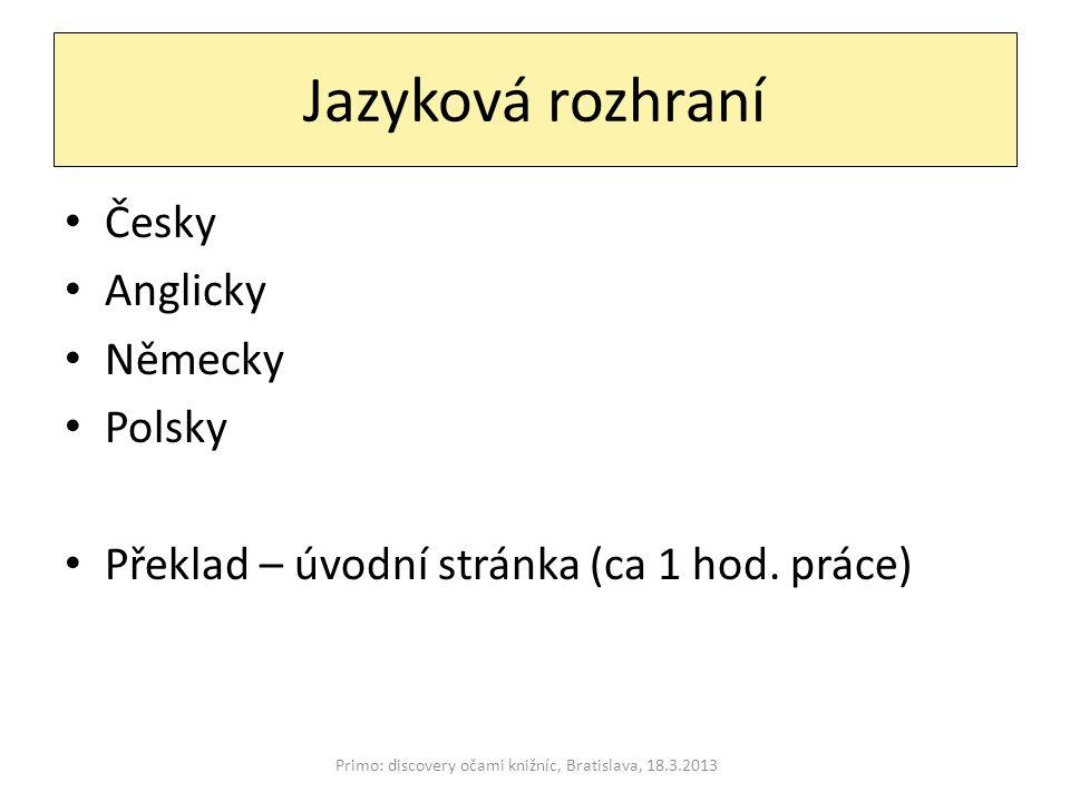 Jazyková rozhraní Primo: discovery očami knižníc, Bratislava, 18.3.2013 Česky Anglicky Německy Polsky Překlad – úvodní stránka (ca 1 hod.