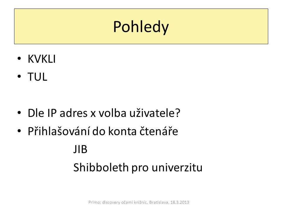 Pohledy Primo: discovery očami knižníc, Bratislava, 18.3.2013 KVKLI TUL Dle IP adres x volba uživatele.