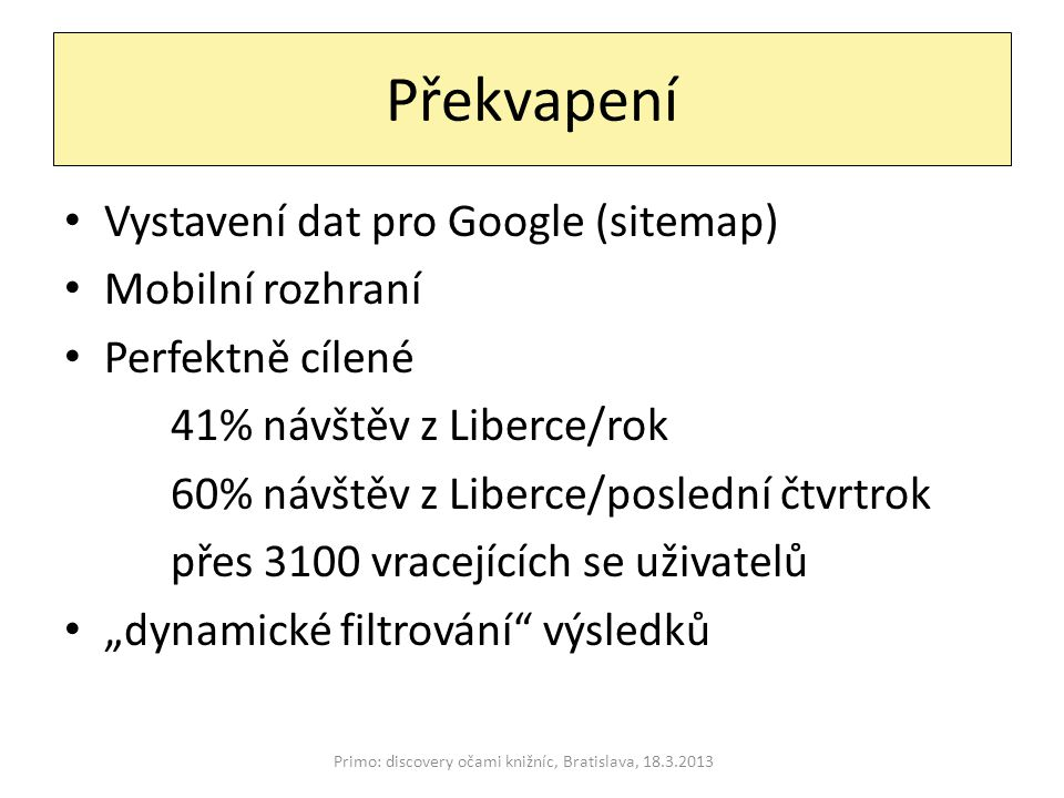 """Překvapení Primo: discovery očami knižníc, Bratislava, 18.3.2013 Vystavení dat pro Google (sitemap) Mobilní rozhraní Perfektně cílené 41% návštěv z Liberce/rok 60% návštěv z Liberce/poslední čtvrtrok přes 3100 vracejících se uživatelů """"dynamické filtrování výsledků"""
