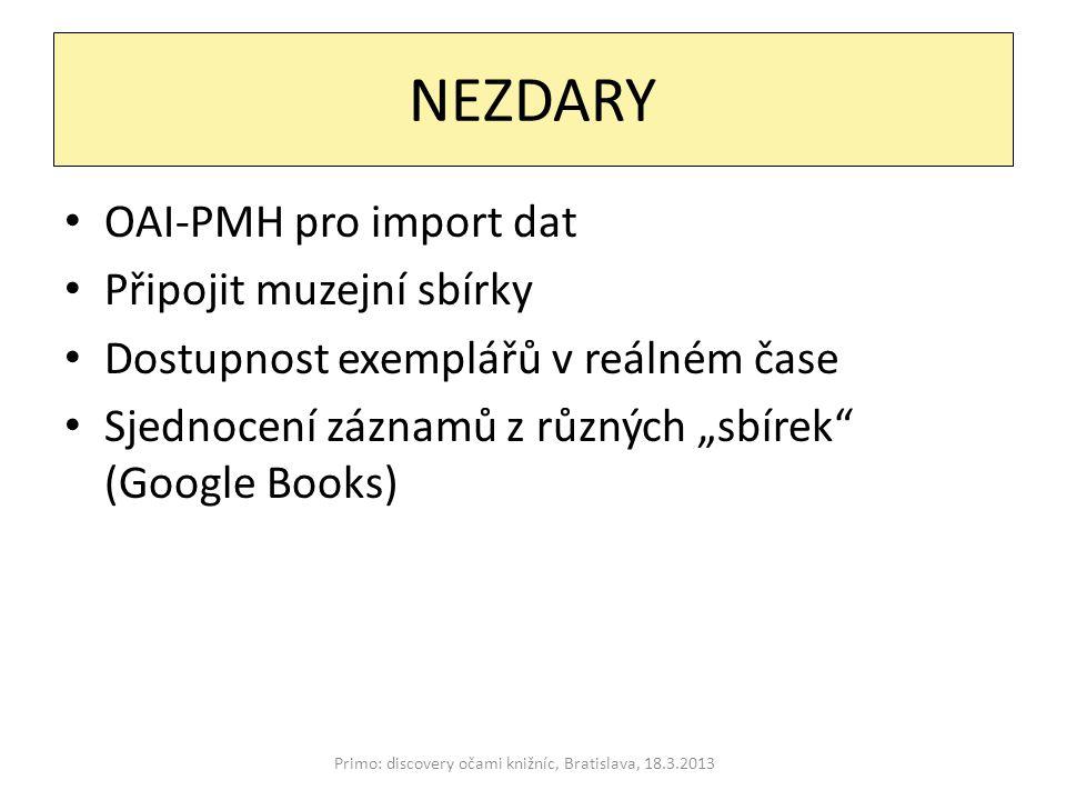 """NEZDARY Primo: discovery očami knižníc, Bratislava, 18.3.2013 OAI-PMH pro import dat Připojit muzejní sbírky Dostupnost exemplářů v reálném čase Sjednocení záznamů z různých """"sbírek (Google Books)"""