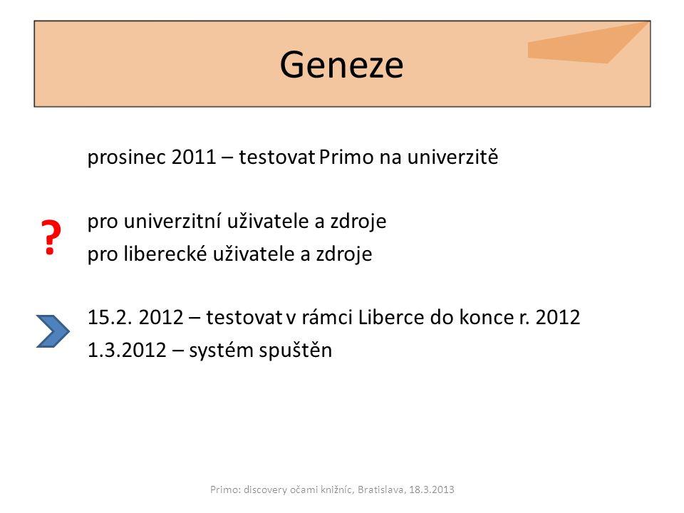 Geneze prosinec 2011 – testovat Primo na univerzitě Primo: discovery očami knižníc, Bratislava, 18.3.2013 ? pro univerzitní uživatele a zdroje pro lib