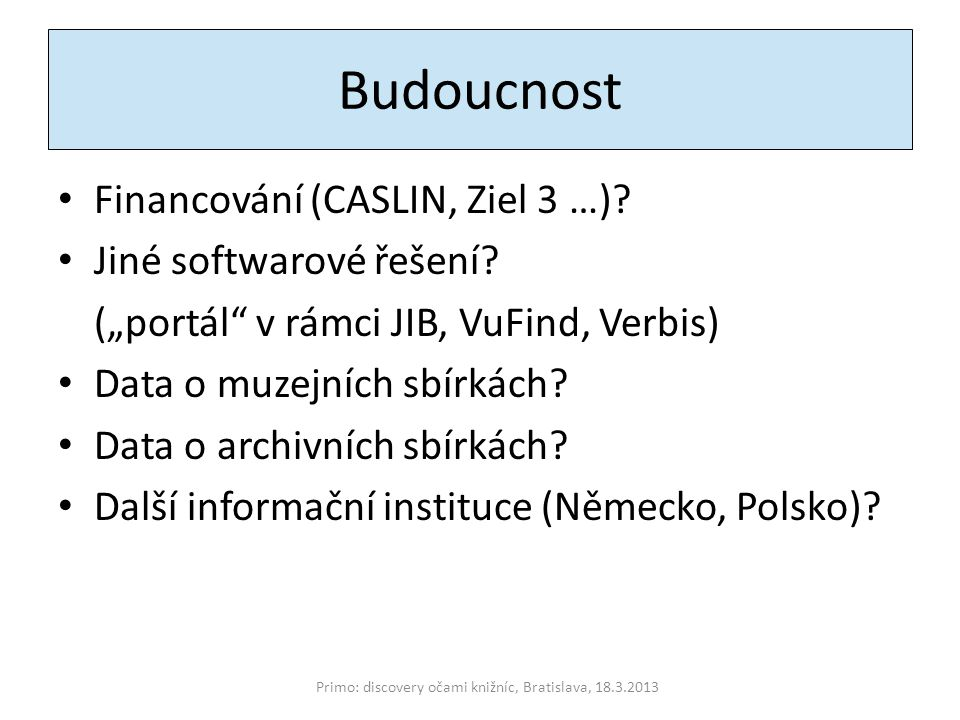"""Budoucnost Financování (CASLIN, Ziel 3 …)? Jiné softwarové řešení? (""""portál"""" v rámci JIB, VuFind, Verbis) Data o muzejních sbírkách? Data o archivních"""