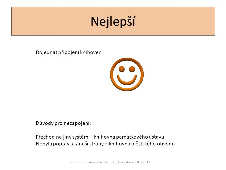 Nejlepší Primo: discovery očami knižníc, Bratislava, 18.3.2013 Důvody pro nezapojení: Přechod na jiný systém – knihovna památkového ústavu Nebyla popt