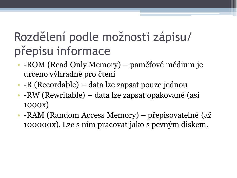 Rozdělení podle možnosti zápisu/ přepisu informace -ROM (Read Only Memory) – paměťové médium je určeno výhradně pro čtení -R (Recordable) – data lze z