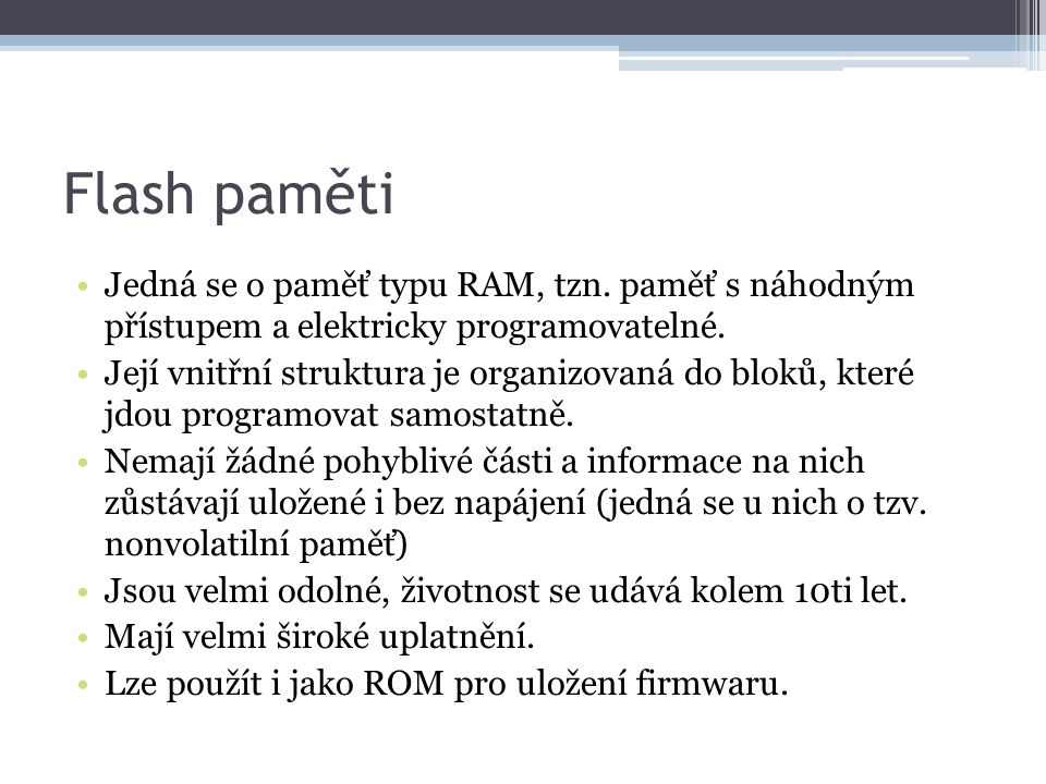 Flash paměti Jedná se o paměť typu RAM, tzn. paměť s náhodným přístupem a elektricky programovatelné. Její vnitřní struktura je organizovaná do bloků,