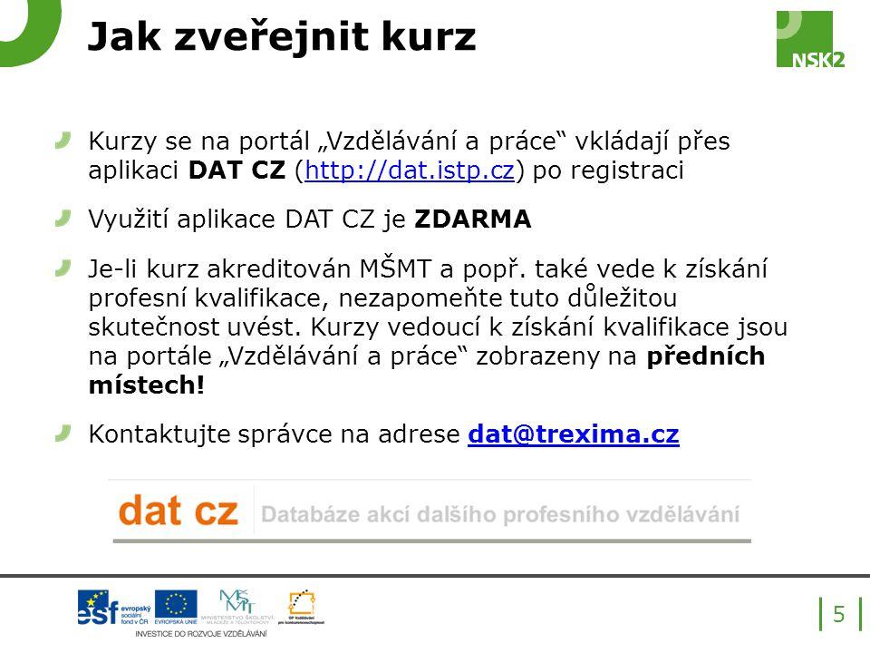 """Jak zveřejnit kurz Kurzy se na portál """"Vzdělávání a práce vkládají přes aplikaci DAT CZ (http://dat.istp.cz) po registracihttp://dat.istp.cz Využití aplikace DAT CZ je ZDARMA Je-li kurz akreditován MŠMT a popř."""