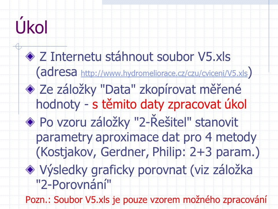 Úkol Z Internetu stáhnout soubor V5.xls (adresa http://www.hydromeliorace.cz/czu/cviceni/V5.xls ) http://www.hydromeliorace.cz/czu/cviceni/V5.xls Ze záložky Data zkopírovat měřené hodnoty - s těmito daty zpracovat úkol Po vzoru záložky 2-Řešitel stanovit parametry aproximace dat pro 4 metody (Kostjakov, Gerdner, Philip: 2+3 param.) Výsledky graficky porovnat (viz záložka 2-Porovnání Pozn.: Soubor V5.xls je pouze vzorem možného zpracování