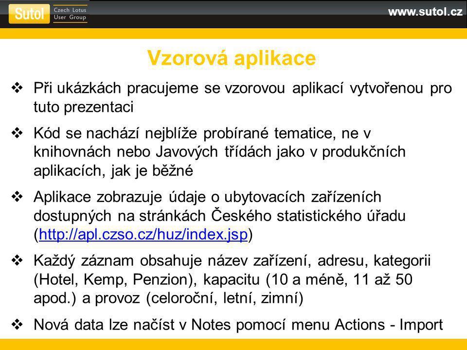www.sutol.cz  Při ukázkách pracujeme se vzorovou aplikací vytvořenou pro tuto prezentaci  Kód se nachází nejblíže probírané tematice, ne v knihovnách nebo Javových třídách jako v produkčních aplikacích, jak je běžné  Aplikace zobrazuje údaje o ubytovacích zařízeních dostupných na stránkách Českého statistického úřadu (http://apl.czso.cz/huz/index.jsp)http://apl.czso.cz/huz/index.jsp  Každý záznam obsahuje název zařízení, adresu, kategorii (Hotel, Kemp, Penzion), kapacitu (10 a méně, 11 až 50 apod.) a provoz (celoroční, letní, zimní)  Nová data lze načíst v Notes pomocí menu Actions - Import Vzorová aplikace