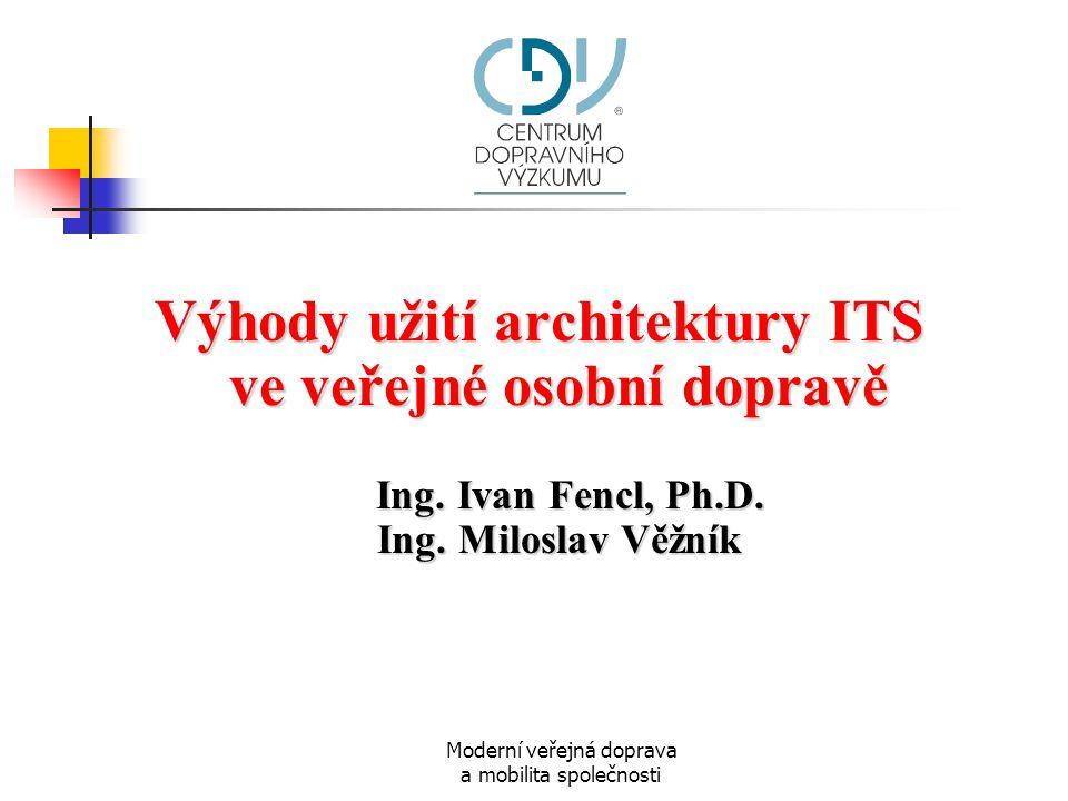 Moderní veřejná doprava a mobilita společnosti Výhody užití architektury ITS ve veřejné osobní dopravě Ing. Ivan Fencl, Ph.D. Ing. Miloslav Věžník Ing