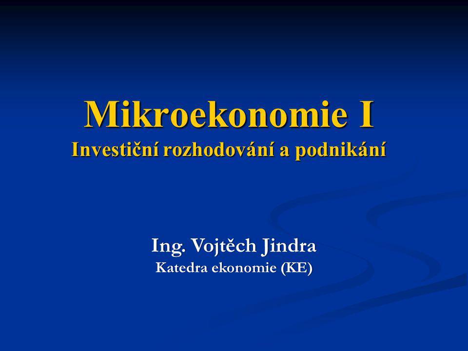 Mikroekonomie I Investiční rozhodování a podnikání Ing. Vojtěch JindraIng. Vojtěch Jindra Katedra ekonomie (KE)Katedra ekonomie (KE)