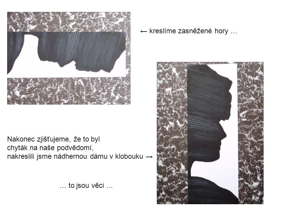 ← kreslíme zasněžené hory … Nakonec zjišťujeme, že to byl chyták na naše podvědomí, nakreslili jsme nádhernou dámu v klobouku → … to jsou věci …