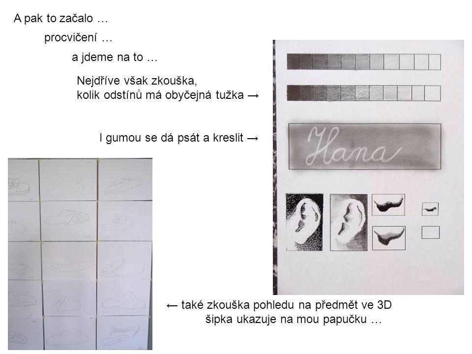 A pak to začalo … procvičení … a jdeme na to … Nejdříve však zkouška, kolik odstínů má obyčejná tužka → ← také zkouška pohledu na předmět ve 3D šipka ukazuje na mou papučku … I gumou se dá psát a kreslit →