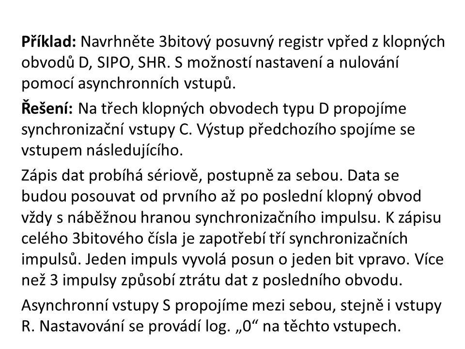 3bitový posuvný registr z D, SIPO SHR: S Paralelní výstupy (PO) C D Q Q C D Q Q C D Q Q C Q2Q2 Q1Q1 Q0Q0 S S S R R R R SI Sériový vstup