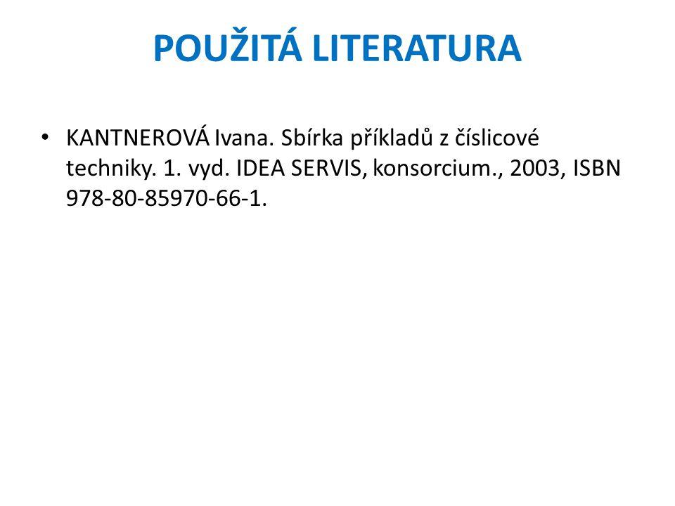 POUŽITÁ LITERATURA KANTNEROVÁ Ivana. Sbírka příkladů z číslicové techniky. 1. vyd. IDEA SERVIS, konsorcium., 2003, ISBN 978-80-85970-66-1.