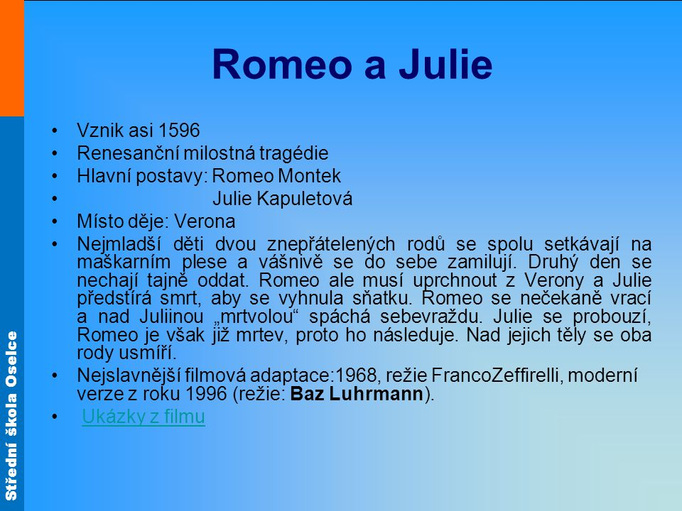 Střední škola Oselce Romeo a Julie Vznik asi 1596 Renesanční milostná tragédie Hlavní postavy: Romeo Montek Julie Kapuletová Místo děje: Verona Nejmla