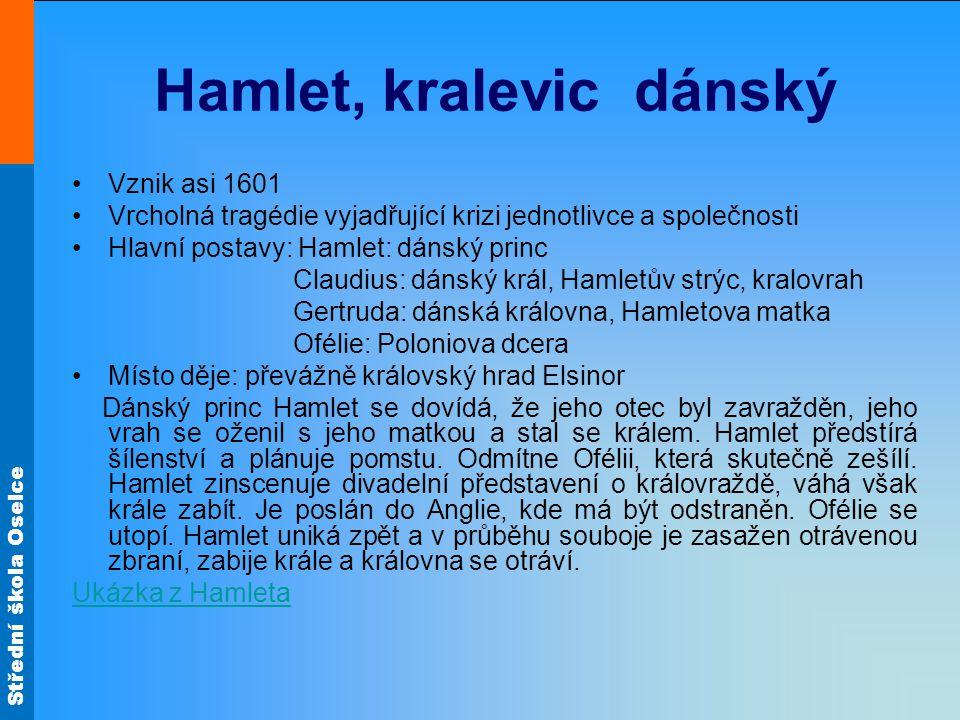Střední škola Oselce Hamlet, kralevic dánský Vznik asi 1601 Vrcholná tragédie vyjadřující krizi jednotlivce a společnosti Hlavní postavy: Hamlet: dáns